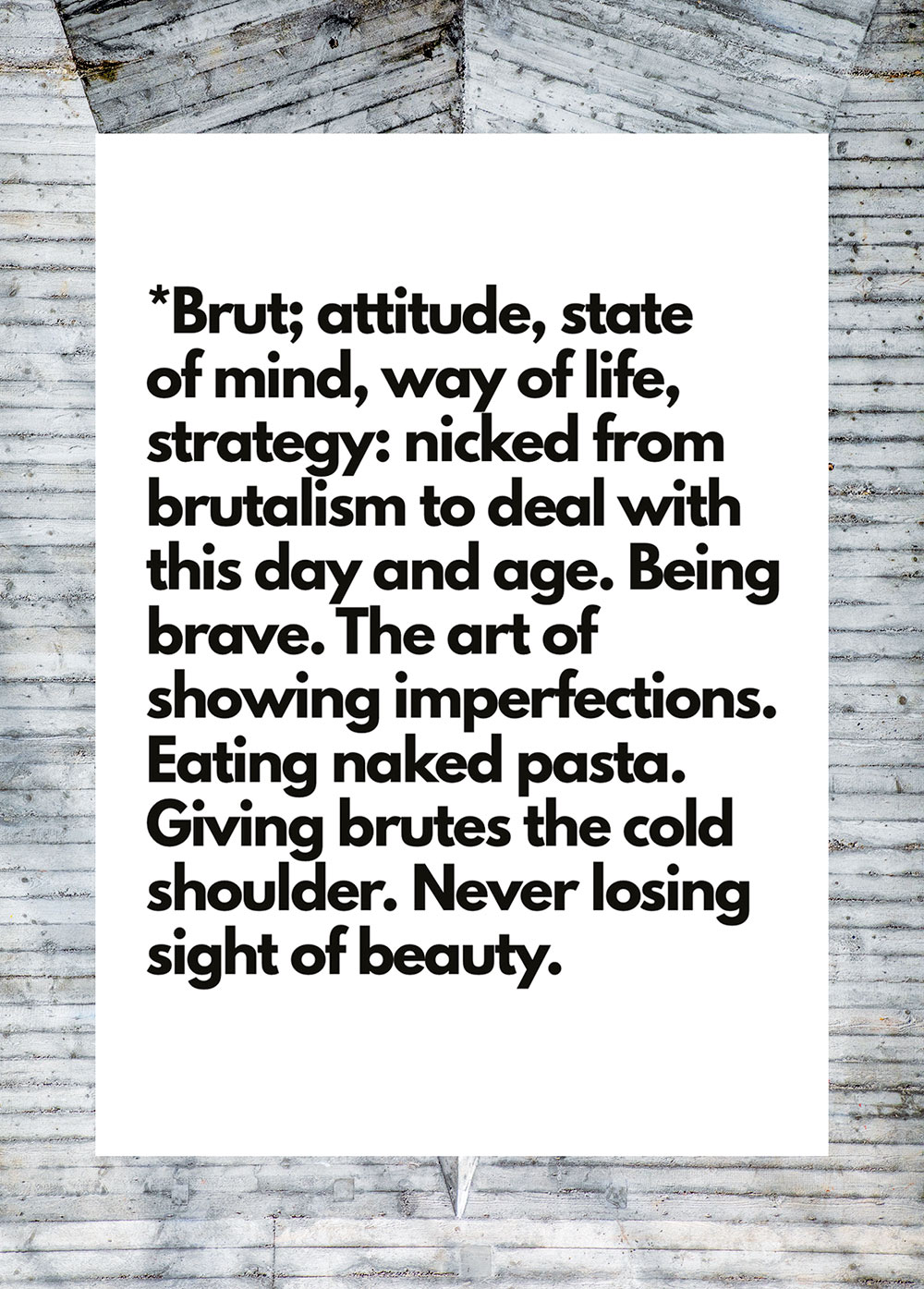 *Brut; attitude, state of mind, way of life, strategy: nicked from brutalism to deal with this day and age. Being brave. The art of showing imperfections. Eating naked pasta. Giving brutes the cold shoulder. Never losing sight of beauty. I Karin Hunter Bürki I HEARTBRUT